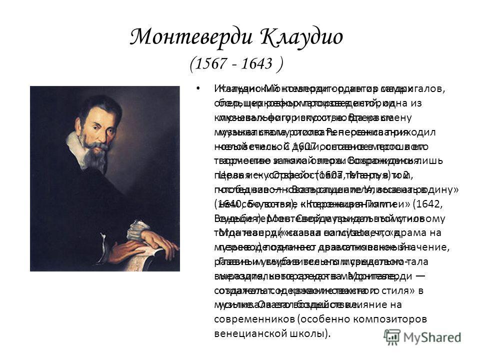 Монтеверди Клаудио (1567 - 1643 ) Итальянский композитор, автор мадригалов, опер, церковных произведений, одна из ключевых фигур эпохи, когда на смену музыкальному стилю Ренессанса приходил новый стиль. С 1607 основное место в его творчестве заняла о