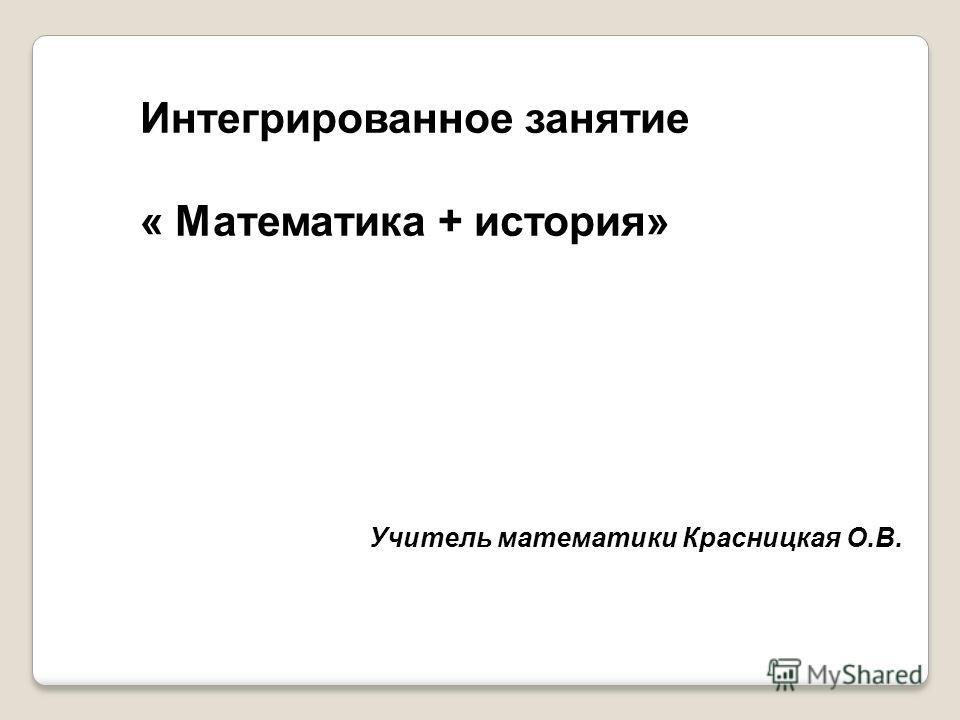 Интегрированное занятие « Математика + история» Учитель математики Красницкая О.В.