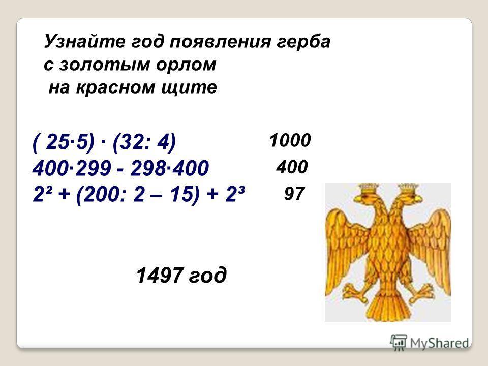 ( 25·5) · (32: 4) 400·299 - 298·400 2² + (200: 2 – 15) + 2³ Узнайте год появления герба с золотым орлом на красном щите 1000 400 97 1497 год