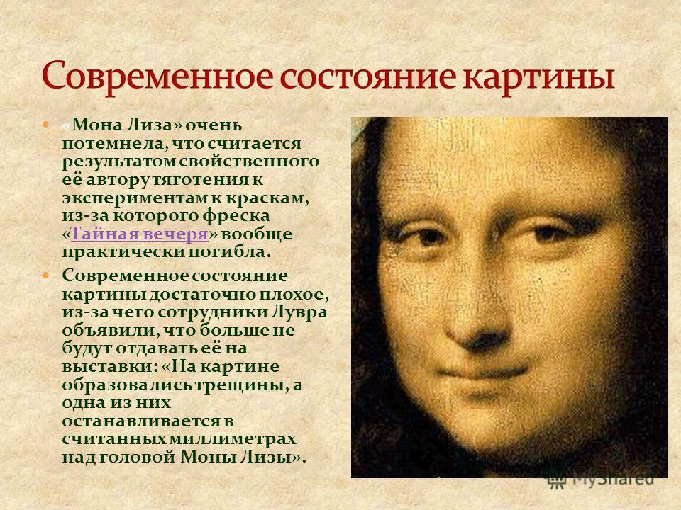 «Мона Лиза» очень потемнела, что считается результатом свойственного её автору тяготения к экспериментам к краскам, из-за которого фреска «Тайная вечеря» вообще практически погибла.Тайная вечеря Современное состояние картины достаточно плохое, из-за
