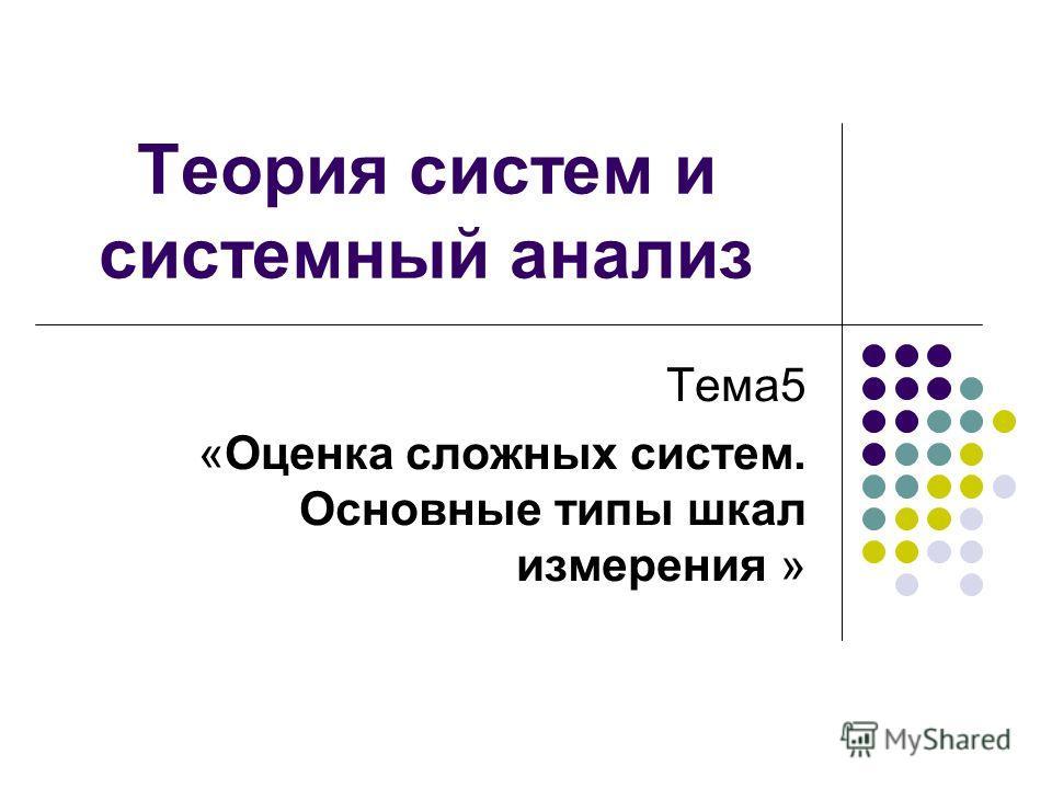 Теория систем и системный анализ Тема5 «Оценка сложных систем. Основные типы шкал измерения »