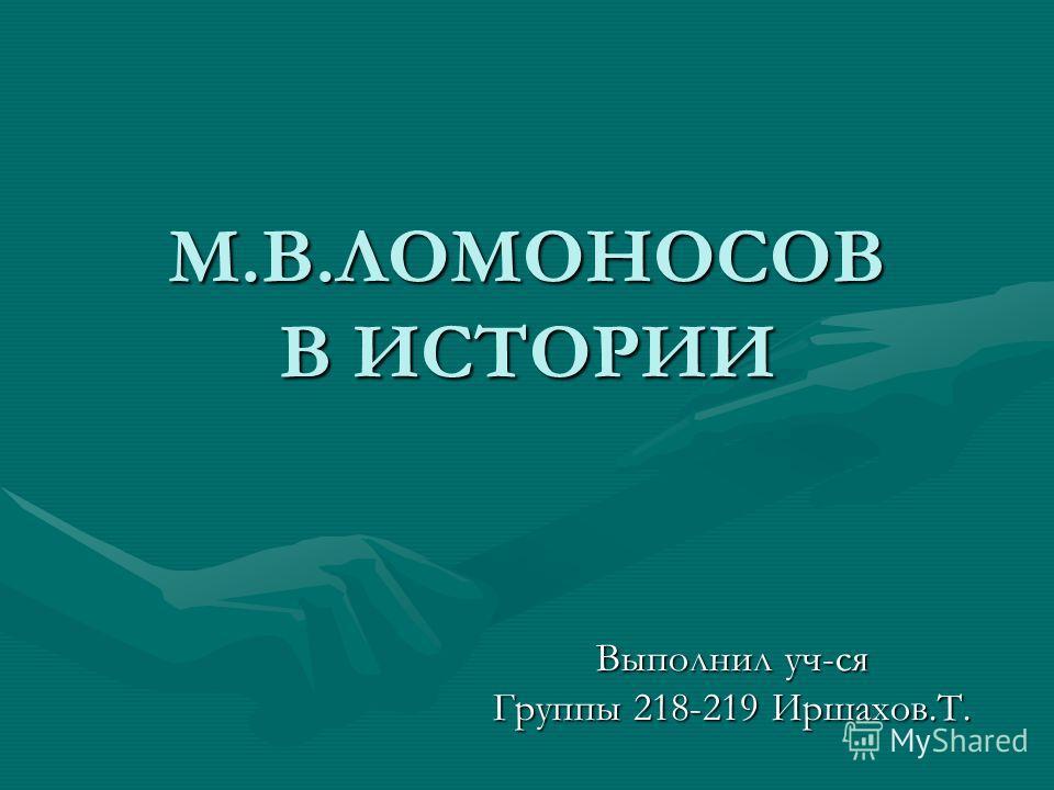 М.В.ЛОМОНОСОВ В ИСТОРИИ Выполнил уч-ся Группы 218-219 Иршахов.Т.