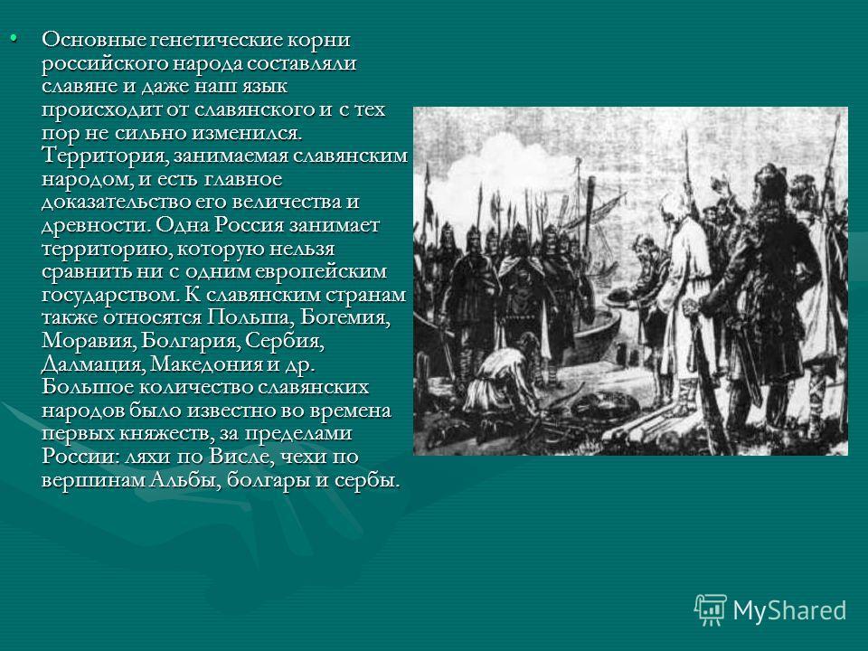 Основные генетические корни российского народа составляли славяне и даже наш язык происходит от славянского и с тех пор не сильно изменился. Территория, занимаемая славянским народом, и есть главное доказательство его величества и древности. Одна Рос