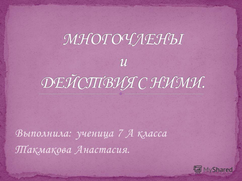 Выполнила: ученица 7 А класса Такмакова Анастасия.
