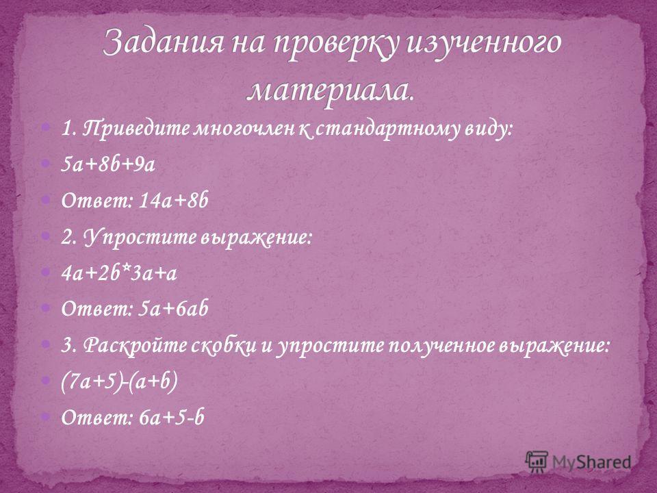 1. Приведите многочлен к стандартному виду: 5a+8b+9a Ответ: 14a+8b 2. Упростите выражение: 4a+2b*3a+a Ответ: 5a+6ab 3. Раскройте скобки и упростите полученное выражение: (7a+5)-(a+b) Ответ: 6a+5-b