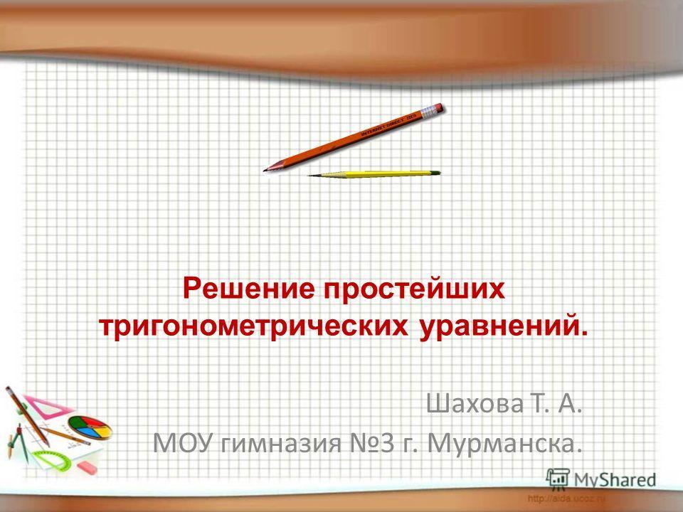 Решение простейших тригонометрических уравнений. Шахова Т. А. МОУ гимназия 3 г. Мурманска.