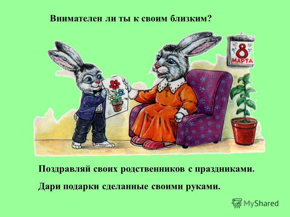 Внимателен ли ты к своим близким? Поздравляй своих родственников с праздниками. Дари подарки сделанные своими руками.