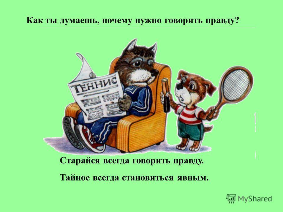 Как ты думаешь, почему нужно говорить правду? Старайся всегда говорить правду. Тайное всегда становиться явным.