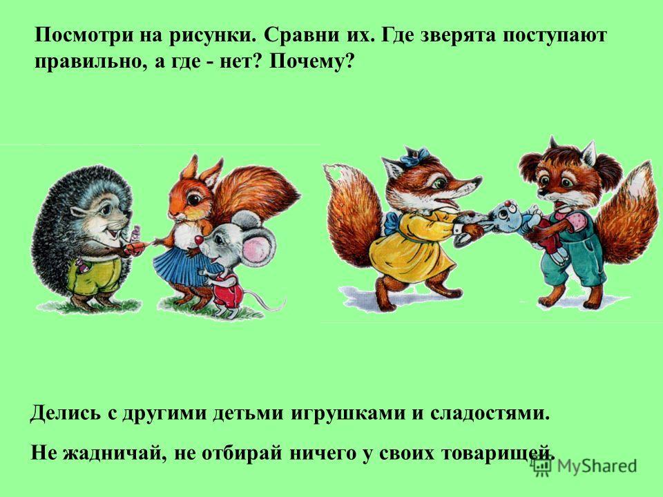 Посмотри на рисунки. Сравни их. Где зверята поступают правильно, а где - нет? Почему? Делись с другими детьми игрушками и сладостями. Не жадничай, не отбирай ничего у своих товарищей.