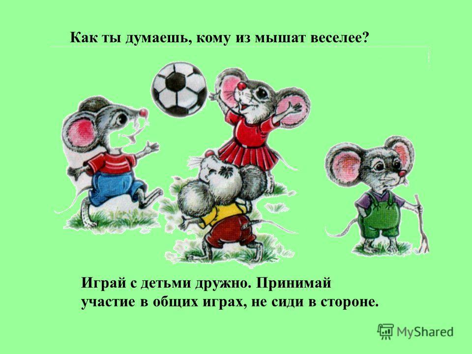 Как ты думаешь, кому из мышат веселее? Играй с детьми дружно. Принимай участие в общих играх, не сиди в стороне.