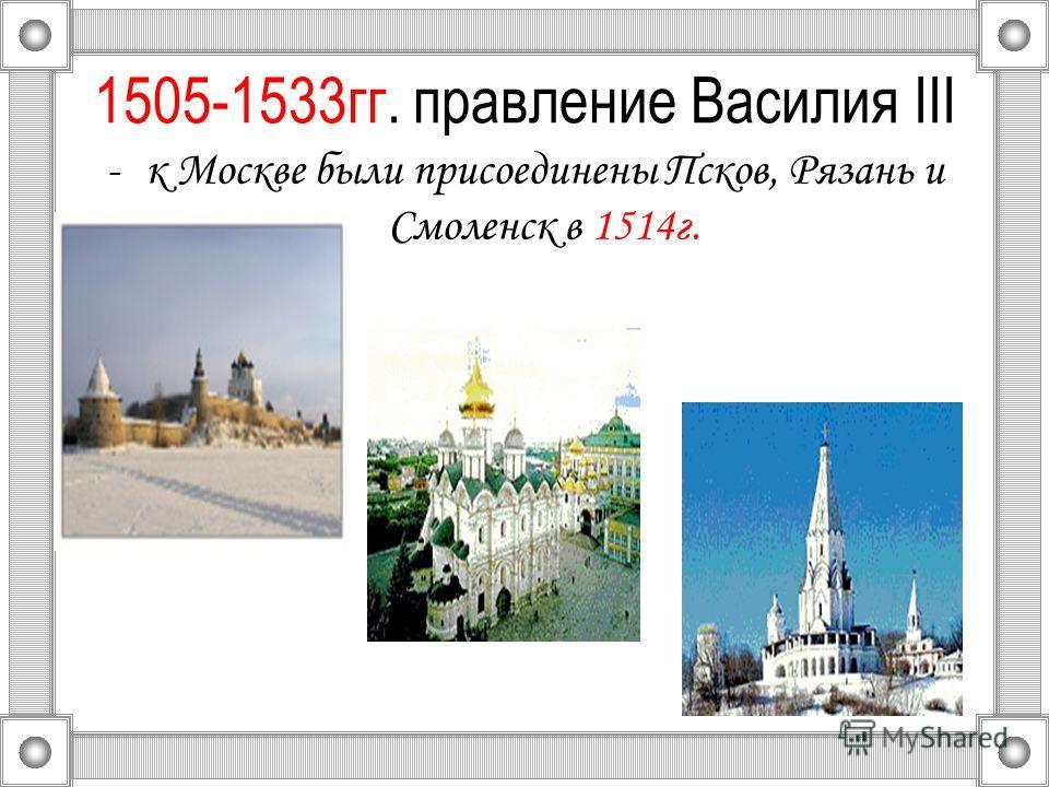 1505-1533гг. правление Василия III -к Москве были присоединены Псков, Рязань и Смоленск в 1514г.
