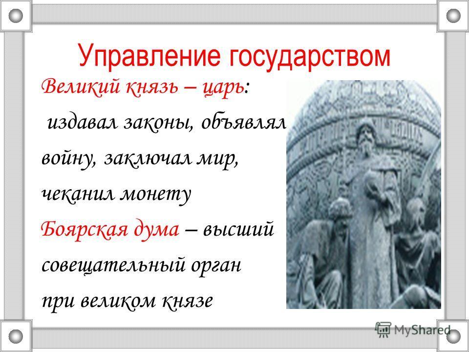 Управление государством Великий князь – царь: издавал законы, объявлял войну, заключал мир, чеканил монету Боярская дума – высший совещательный орган при великом князе