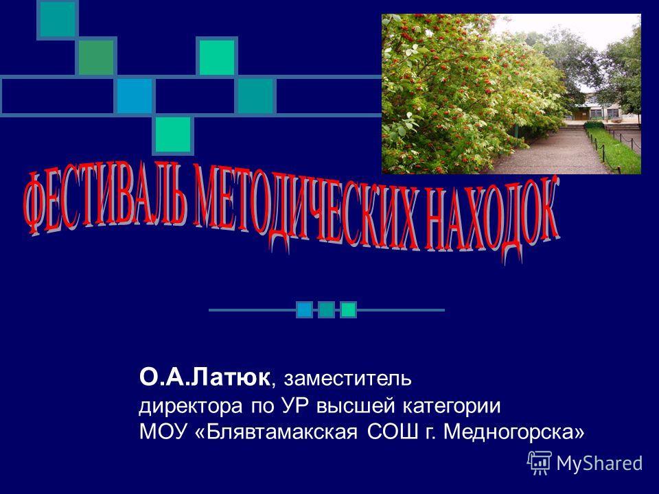 О.А.Латюк, заместитель директора по УР высшей категории МОУ «Блявтамакская СОШ г. Медногорска»