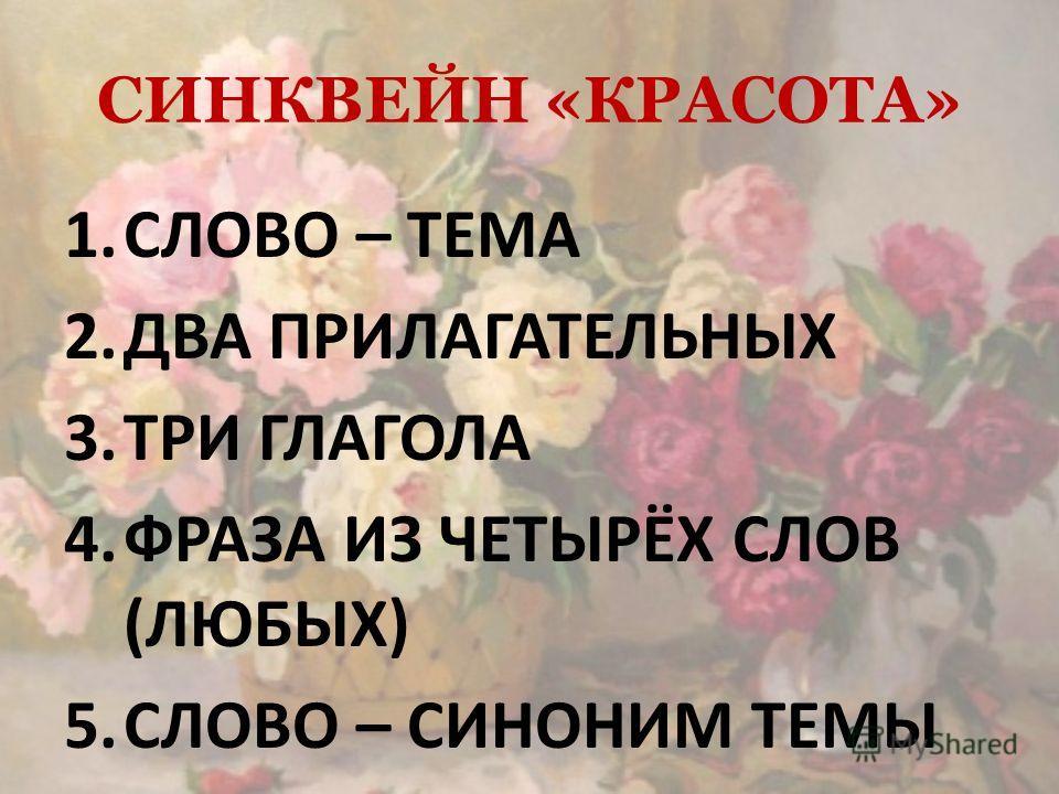 СИНКВЕЙН «КРАСОТА» 1.СЛОВО – ТЕМА 2.ДВА ПРИЛАГАТЕЛЬНЫХ 3.ТРИ ГЛАГОЛА 4.ФРАЗА ИЗ ЧЕТЫРЁХ СЛОВ (ЛЮБЫХ) 5.СЛОВО – СИНОНИМ ТЕМЫ