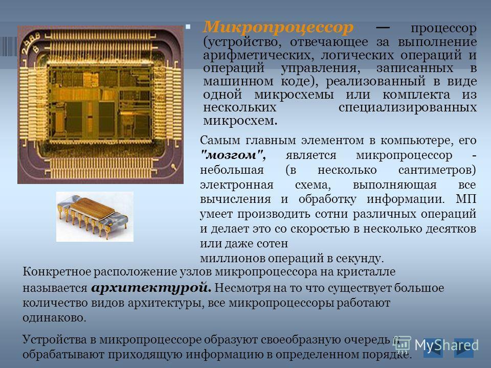Микропроцессор процессор (устройство, отвечающее за выполнение арифметических, логических операций и операций управления, записанных в машинном коде), реализованный в виде одной микросхемы или комплекта из нескольких специализированных микросхем. Кон