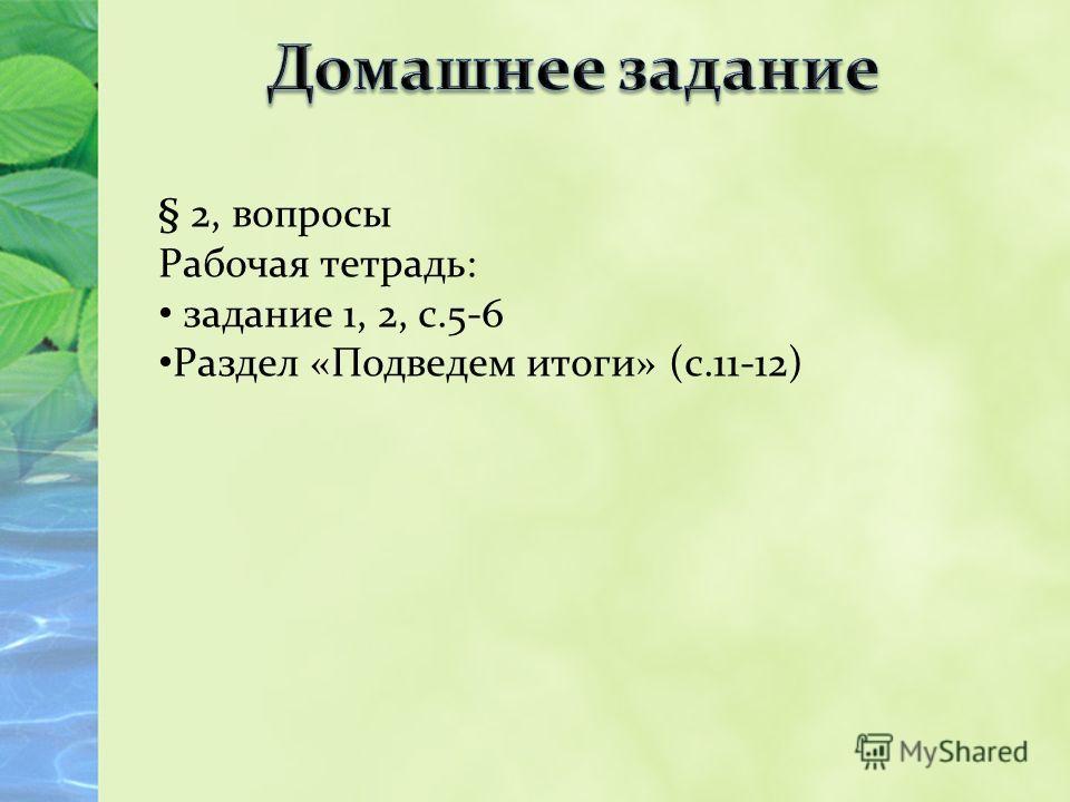 § 2, вопросы Рабочая тетрадь: задание 1, 2, с.5-6 Раздел «Подведем итоги» (с.11-12)