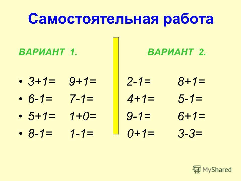 Самостоятельная работа ВАРИАНТ 1. ВАРИАНТ 2. 3+1= 9+1= 2-1= 8+1= 6-1= 7-1= 4+1= 5-1= 5+1= 1+0= 9-1= 6+1= 8-1= 1-1= 0+1= 3-3=
