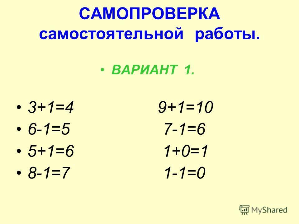 САМОПРОВЕРКА самостоятельной работы. ВАРИАНТ 1. 3+1=4 9+1=10 6-1=5 7-1=6 5+1=6 1+0=1 8-1=7 1-1=0