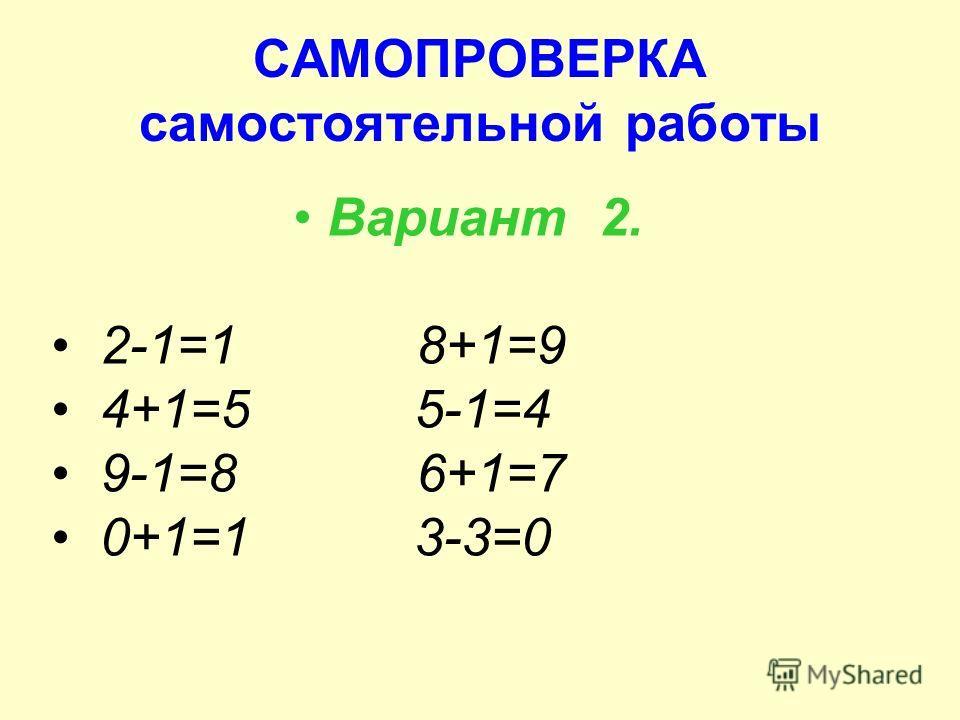 САМОПРОВЕРКА самостоятельной работы Вариант 2. 2-1=1 8+1=9 4+1=5 5-1=4 9-1=8 6+1=7 0+1=1 3-3=0