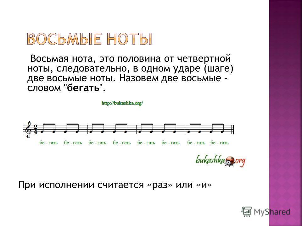 Восьмая нота, это половина от четвертной ноты, следовательно, в одном ударе (шаге) две восьмые ноты. Назовем две восьмые - словом бегать. При исполнении считается «раз» или «и»