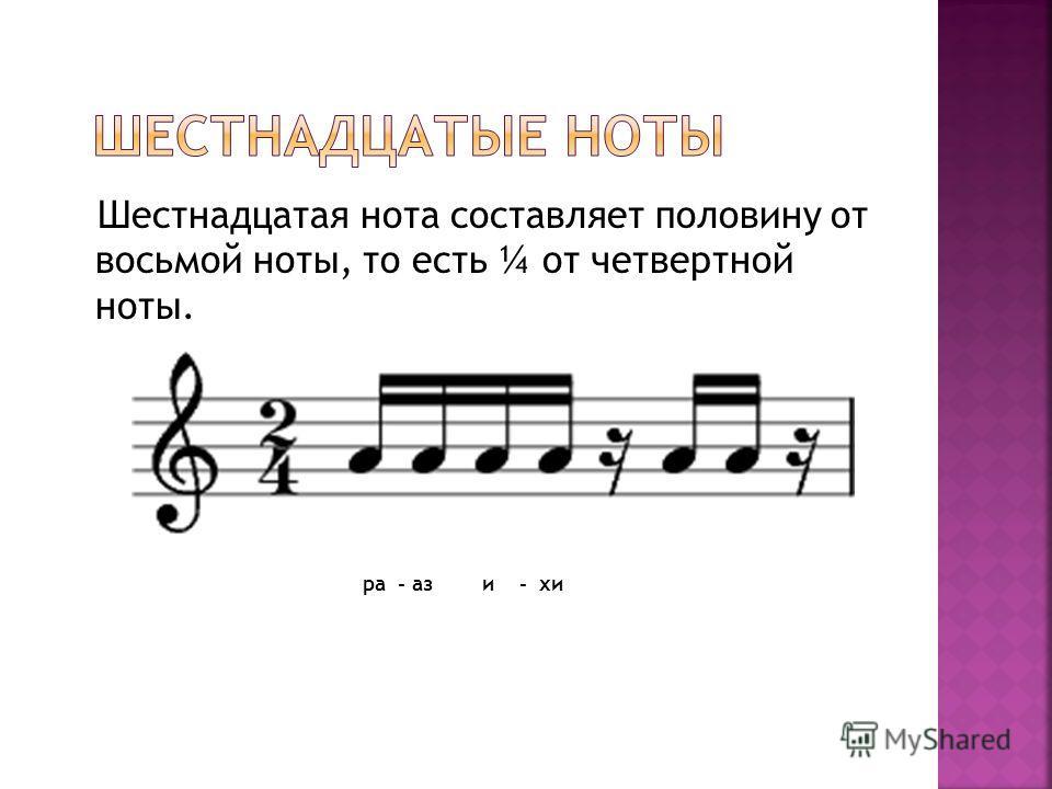 Шестнадцатая нота составляет половину от восьмой ноты, то есть ¼ от четвертной ноты. ра - аз и - хи