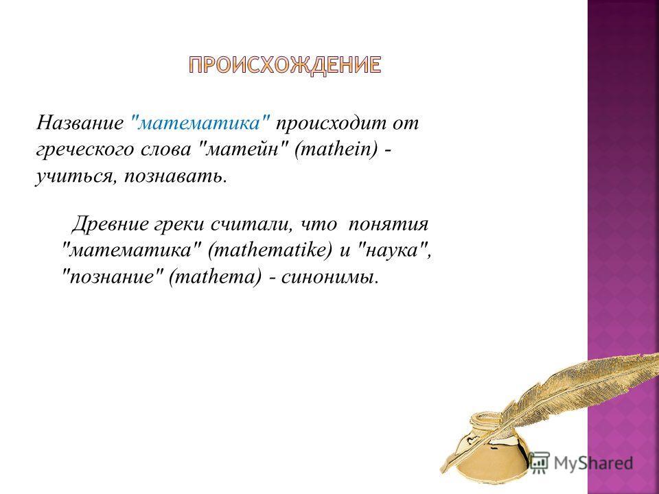 Название математика происходит от греческого слова матейн (mathein) - учиться, познавать. Древние греки считали, что понятия математика (mathematike) и наука, познание (mathema) - синонимы.
