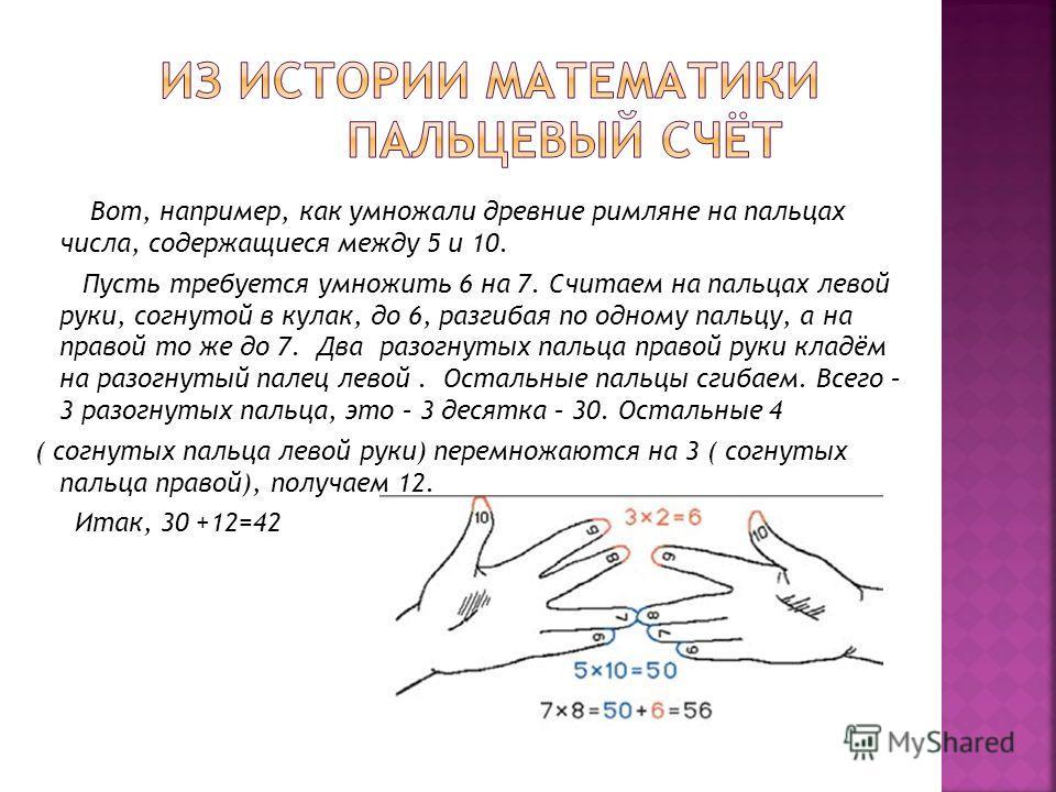 Вот, например, как умножали древние римляне на пальцах числа, содержащиеся между 5 и 10. Пусть требуется умножить 6 на 7. Считаем на пальцах левой руки, согнутой в кулак, до 6, разгибая по одному пальцу, а на правой то же до 7. Два разогнутых пальца