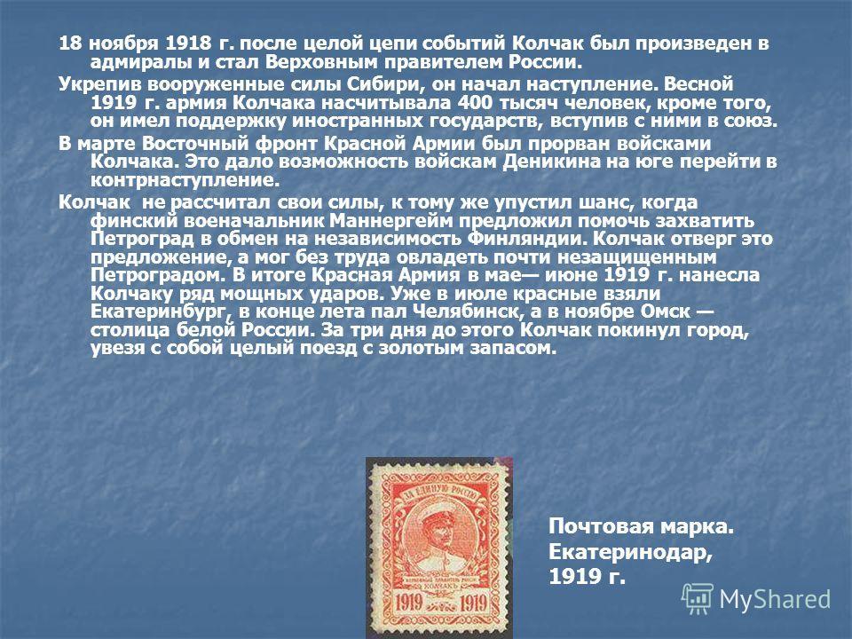 18 ноября 1918 г. после целой цепи событий Колчак был произведен в адмиралы и стал Верховным правителем России. Укрепив вооруженные силы Сибири, он начал наступление. Весной 1919 г. армия Колчака насчитывала 400 тысяч человек, кроме того, он имел под