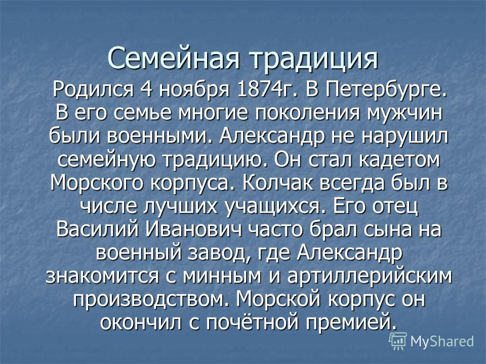 Семейная традиция Родился 4 ноября 1874г. В Петербурге. В его семье многие поколения мужчин были военными. Александр не нарушил семейную традицию. Он стал кадетом Морского корпуса. Колчак всегда был в числе лучших учащихся. Его отец Василий Иванович