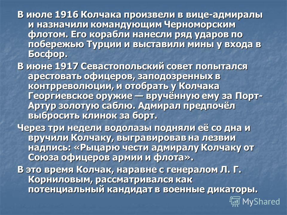 В июле 1916 Колчака произвели в вице-адмиралы и назначили командующим Черноморским флотом. Его корабли нанесли ряд ударов по побережью Турции и выставили мины у входа в Босфор. В июне 1917 Севастопольский совет попытался арестовать офицеров, заподозр