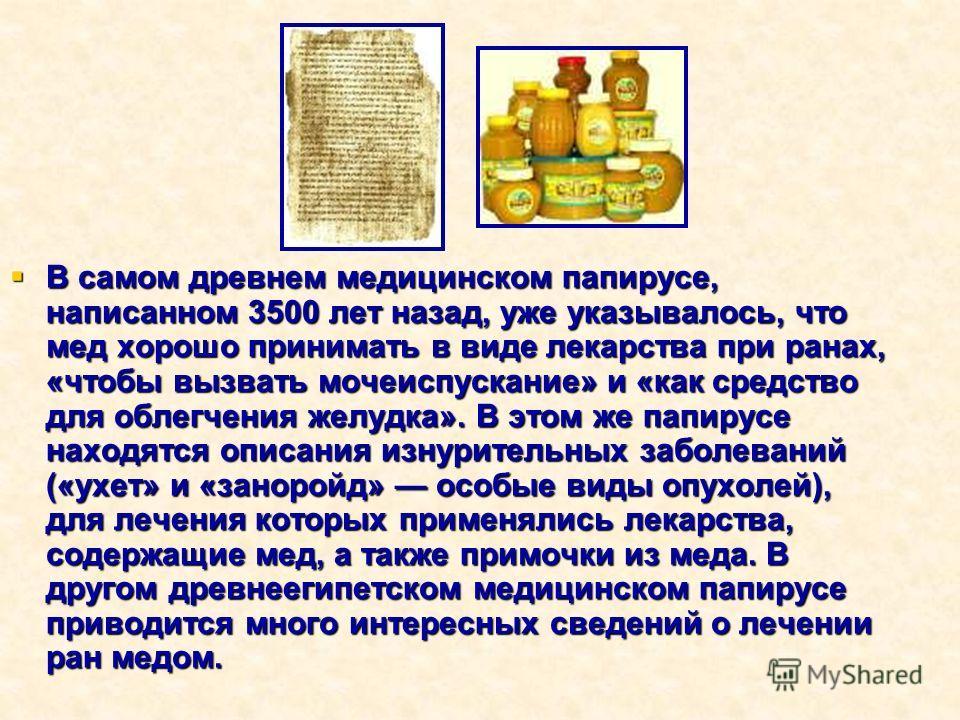 В самом древнем медицинском папирусе, написанном 3500 лет назад, уже указывалось, что мед хорошо принимать в виде лекарства при ранах, «чтобы вызвать мочеиспускание» и «как средство для облегчения желудка». В этом же папирусе находятся описания изнур