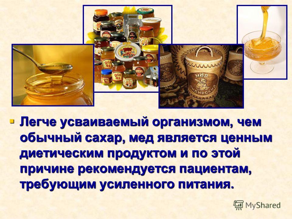 Легче усваиваемый организмом, чем обычный сахар, мед является ценным диетическим продуктом и по этой причине рекомендуется пациентам, требующим усиленного питания.