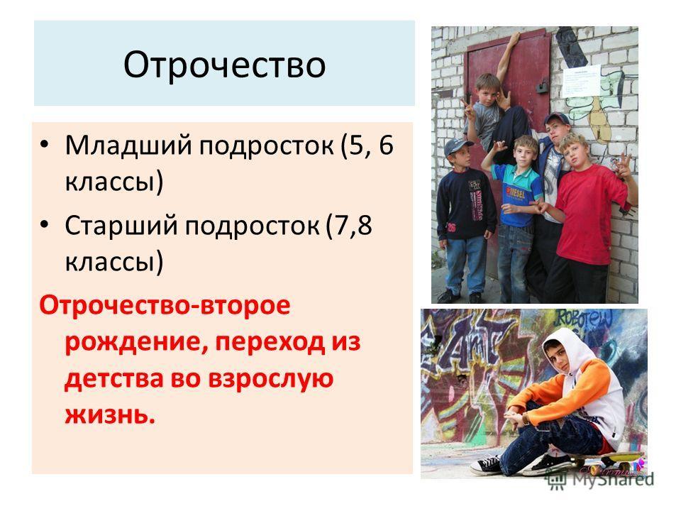 Отрочество Младший подросток (5, 6 классы) Старший подросток (7,8 классы) Отрочество-второе рождение, переход из детства во взрослую жизнь.