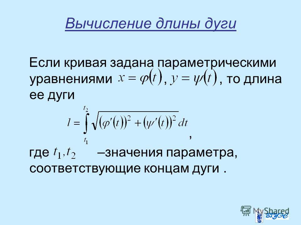 Вычисление длины дуги Если кривая задана параметрическими уравнениями,, то длина ее дуги, где –значения параметра, соответствующие концам дуги.