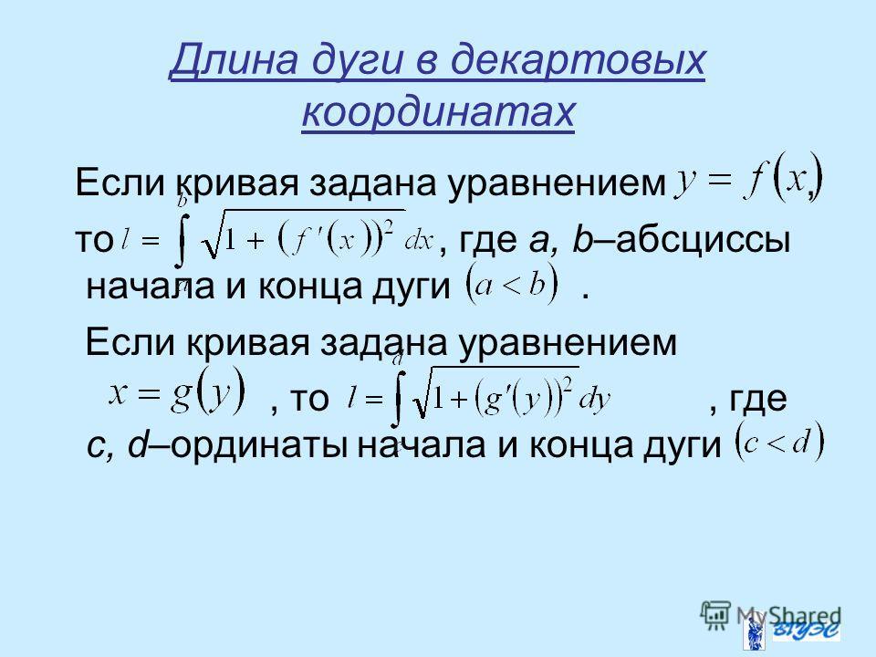 Длина дуги в декартовых координатах Если кривая задана уравнением, то, где a, b–абсциссы начала и конца дуги. Если кривая задана уравнением, то, где c, d–ординаты начала и конца дуги