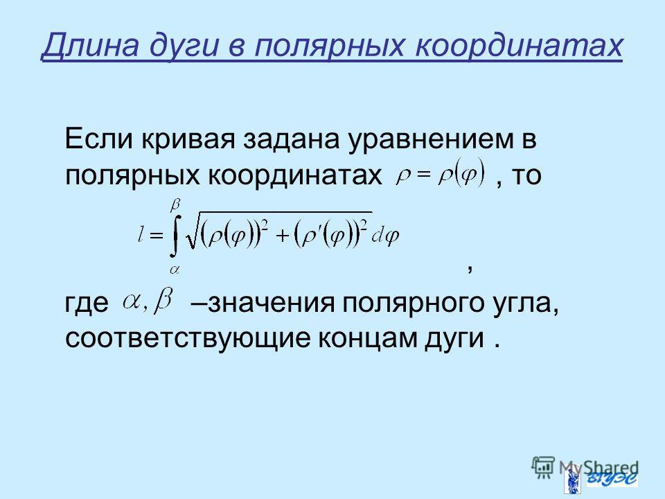 Длина дуги в полярных координатах Если кривая задана уравнением в полярных координатах, то, где –значения полярного угла, соответствующие концам дуги.
