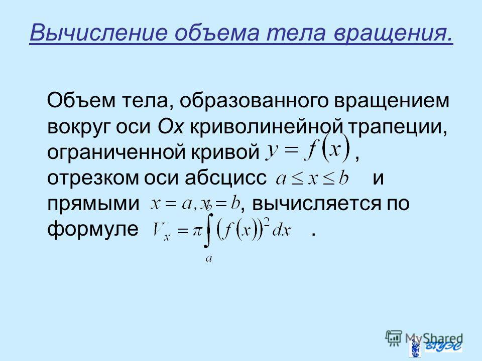 Вычисление объема тела вращения. Объем тела, образованного вращением вокруг оси Ox криволинейной трапеции, ограниченной кривой, отрезком оси абсцисс и прямыми, вычисляется по формуле.