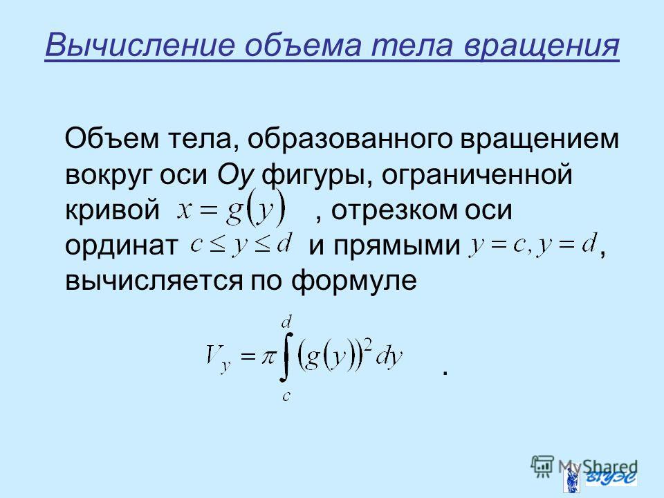 Вычисление объема тела вращения Объем тела, образованного вращением вокруг оси Oy фигуры, ограниченной кривой, отрезком оси ординат и прямыми, вычисляется по формуле.