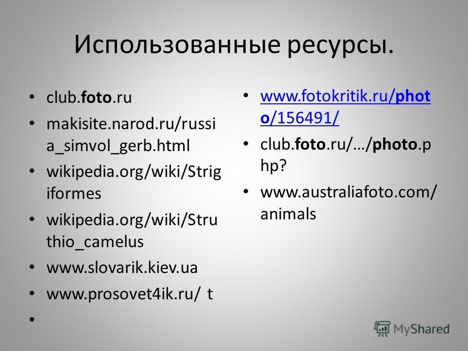 Использованные ресурсы. club.foto.ru makisite.narod.ru/russi a_simvol_gerb.html wikipedia.org/wiki/Strig iformes wikipedia.org/wiki/Stru thio_camelus www.slovarik.kiev.ua www.prosovet4ik.ru/ t www.fotokritik.ru/phot o/156491/ www.fotokritik.ru/phot o