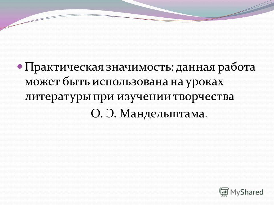 Практическая значимость: данная работа может быть использована на уроках литературы при изучении творчества О. Э. Мандельштама.