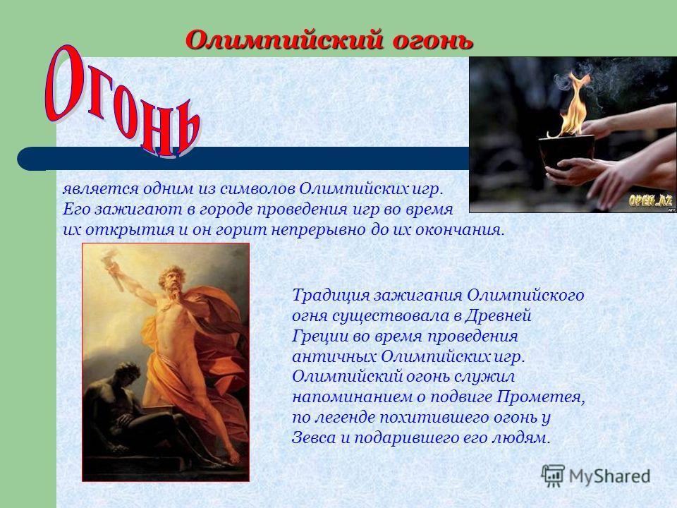 Олимпийский огонь Олимпийский огонь является одним из символов Олимпийских игр. Его зажигают в городе проведения игр во время их открытия и он горит непрерывно до их окончания. Традиция зажигания Олимпийского огня существовала в Древней Греции во вре