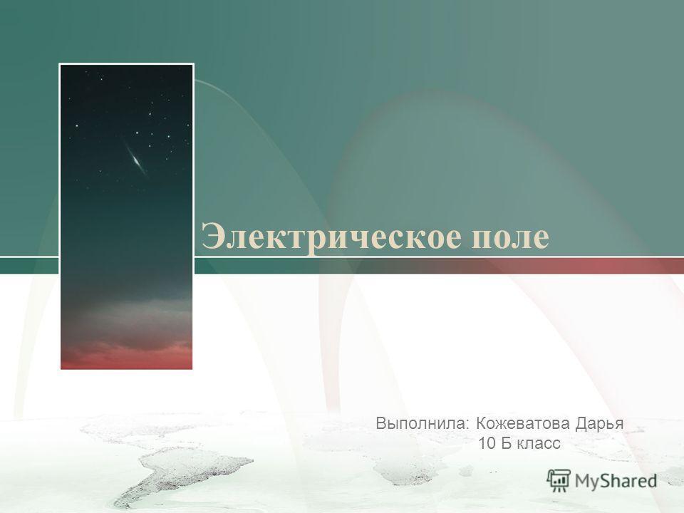 Электрическое поле Выполнила: Кожеватова Дарья 10 Б класс
