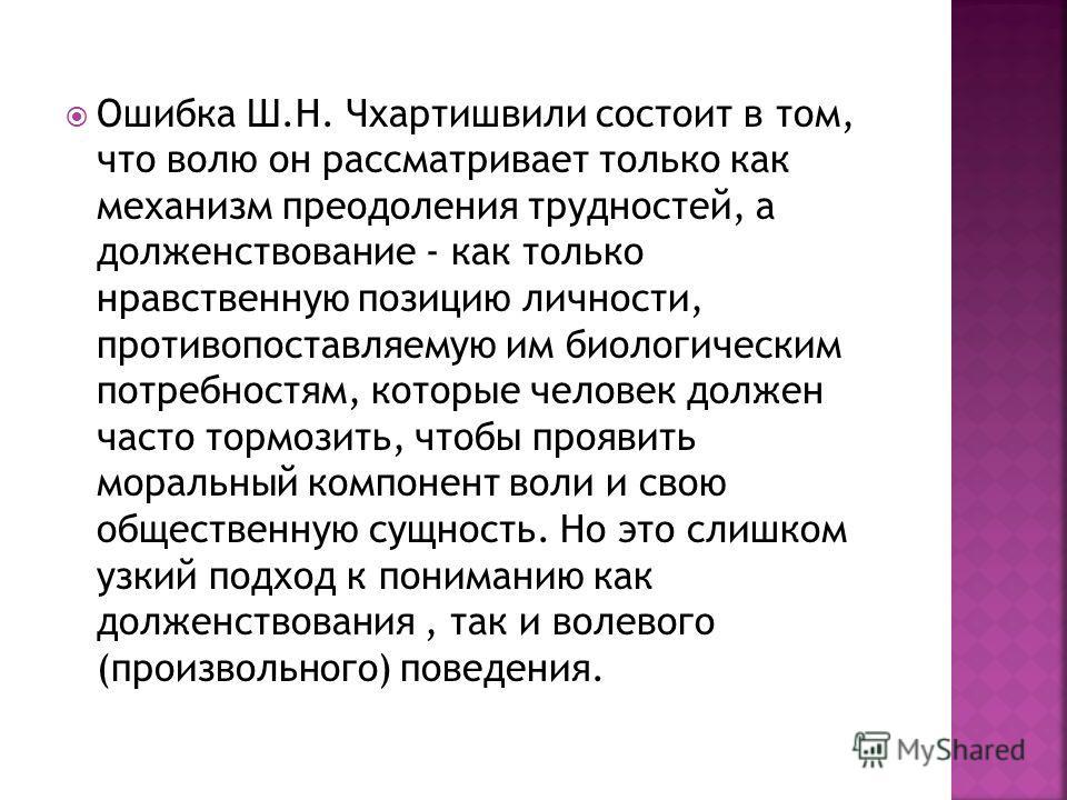 Ошибка Ш.Н. Чхартишвили состоит в том, что волю он рассматривает только как механизм преодоления трудностей, а долженствование - как только нравственную позицию личности, противопоставляемую им биологическим потребностям, которые человек должен часто