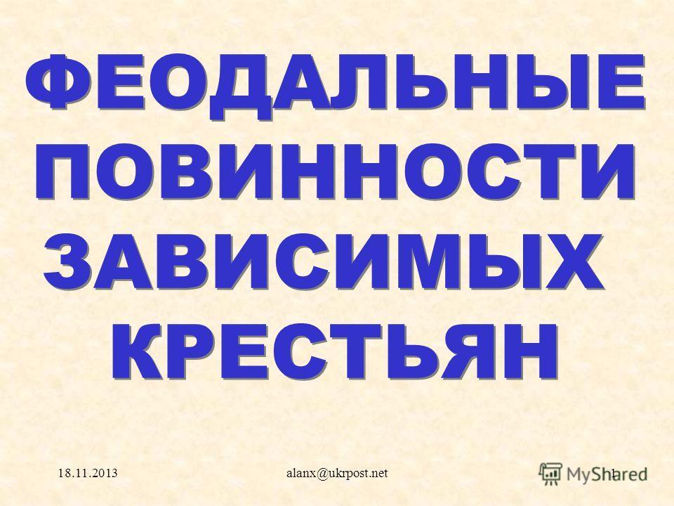 18.11.2013alanx@ukrpost.net1 ФЕОДАЛЬНЫЕ ПОВИННОСТИ ЗАВИСИМЫХ КРЕСТЬЯН ФЕОДАЛЬНЫЕ ПОВИННОСТИ ЗАВИСИМЫХ КРЕСТЬЯН