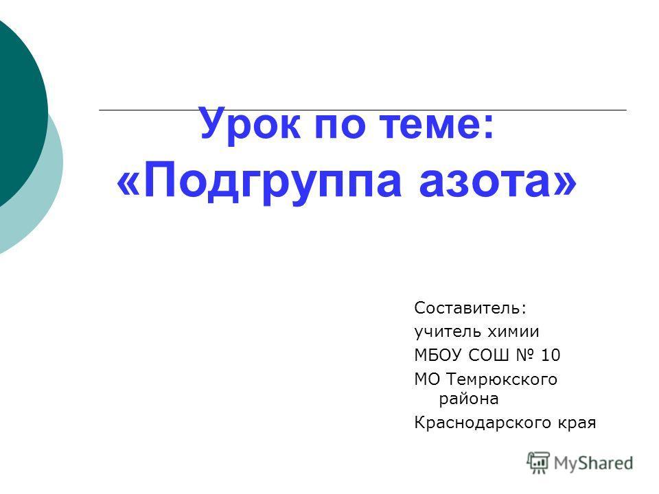 Урок по теме: «Подгруппа азота» Составитель: учитель химии МБОУ СОШ 10 МО Темрюкского района Краснодарского края