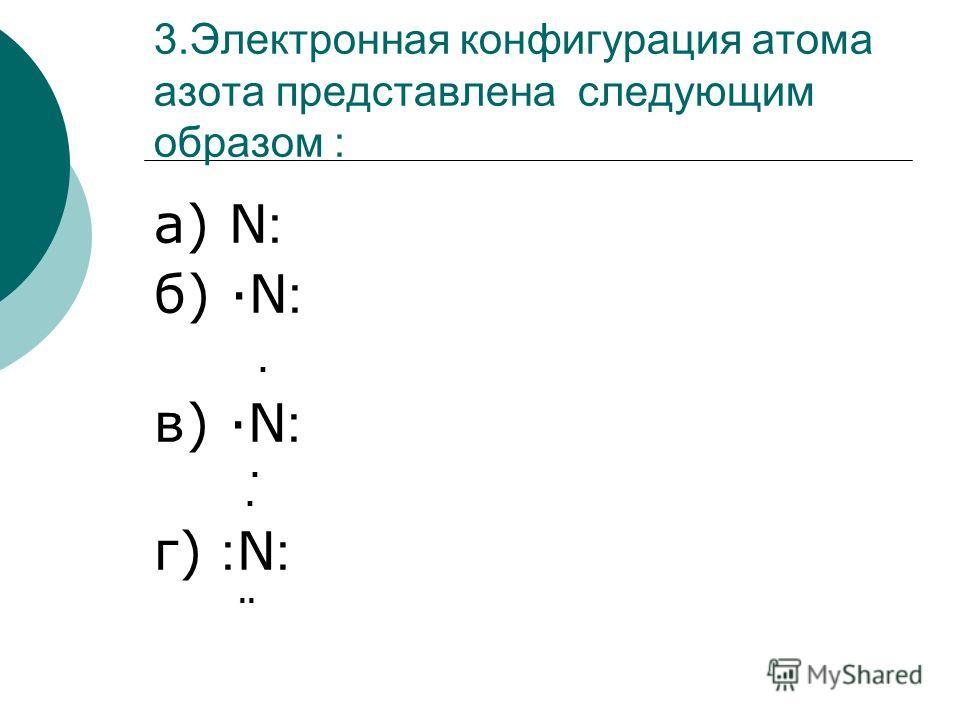 3.Электронная конфигурация атома азота представлена следующим образом : а) N ׃ б) N ׃. в) N ׃. г) ׃ N ׃..