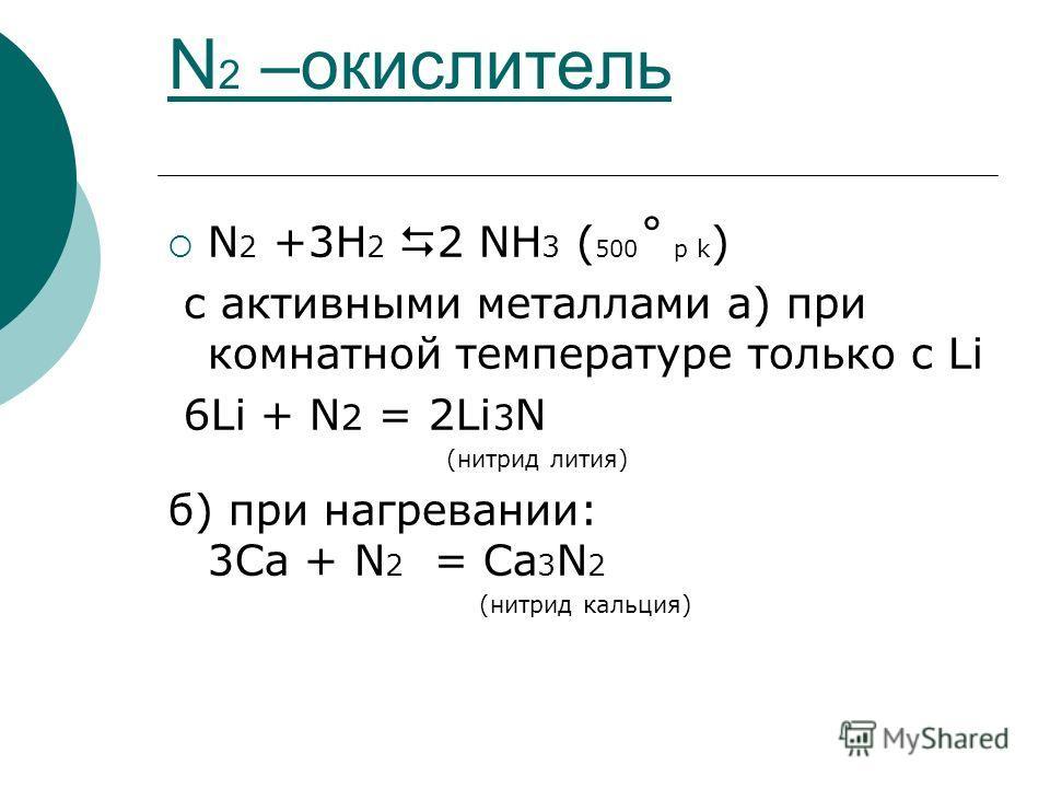 N 2 –окислитель N 2 +3H 2 2 NH 3 ( 500 ˚ p k ) с активными металлами а) при комнатной температуре только с Li 6Li + N 2 = 2Li 3 N (нитрид лития) б) при нагревании: 3Ca + N 2 = Ca 3 N 2 (нитрид кальция)