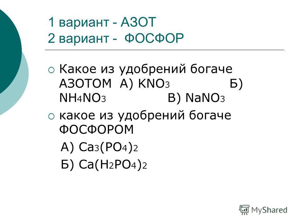 1 вариант - АЗОТ 2 вариант - ФОСФОР Какое из удобрений богаче АЗОТОМ А) KNO 3 Б) NH 4 NO 3 В) NaNO 3 какое из удобрений богаче ФОСФОРОМ А) Ca 3 (PO 4 ) 2 Б) Ca(H 2 PO 4 ) 2