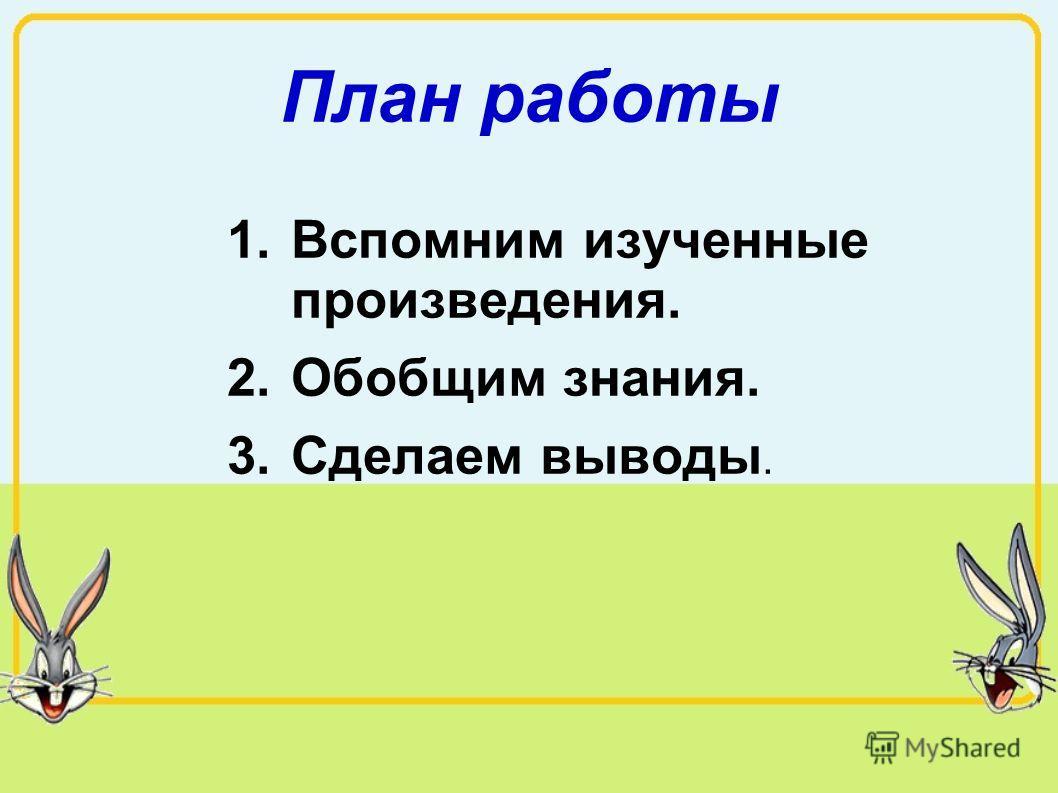 План работы 1.Вспомним изученные произведения. 2.Обобщим знания. 3.Сделаем выводы.