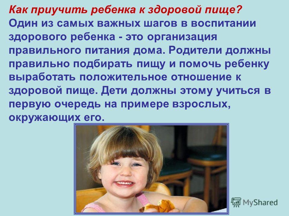 Как приучить ребенка к здоровой пище? Один из самых важных шагов в воспитании здорового ребенка - это организация правильного питания дома. Родители должны правильно подбирать пищу и помочь ребенку выработать положительное отношение к здоровой пище.